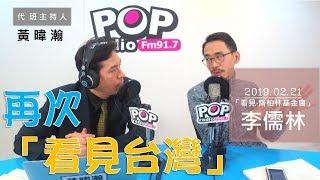 2019-02-21《POP大國民》黃暐瀚 專訪 「看見‧齊柏林基金會」營運長 李儒林
