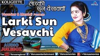 Larki Sun Vesavchi : Vesavkar Aani Mandali Presents - Marathi Koligeete || Audio Jukebox