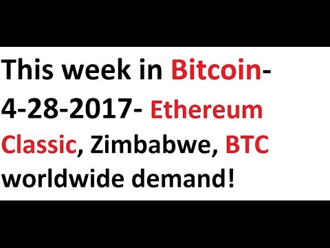 This week in Bitcoin- 4-28-2017- Ethereum Classic, Zimbabwe, BTC worldwide demand, & more!