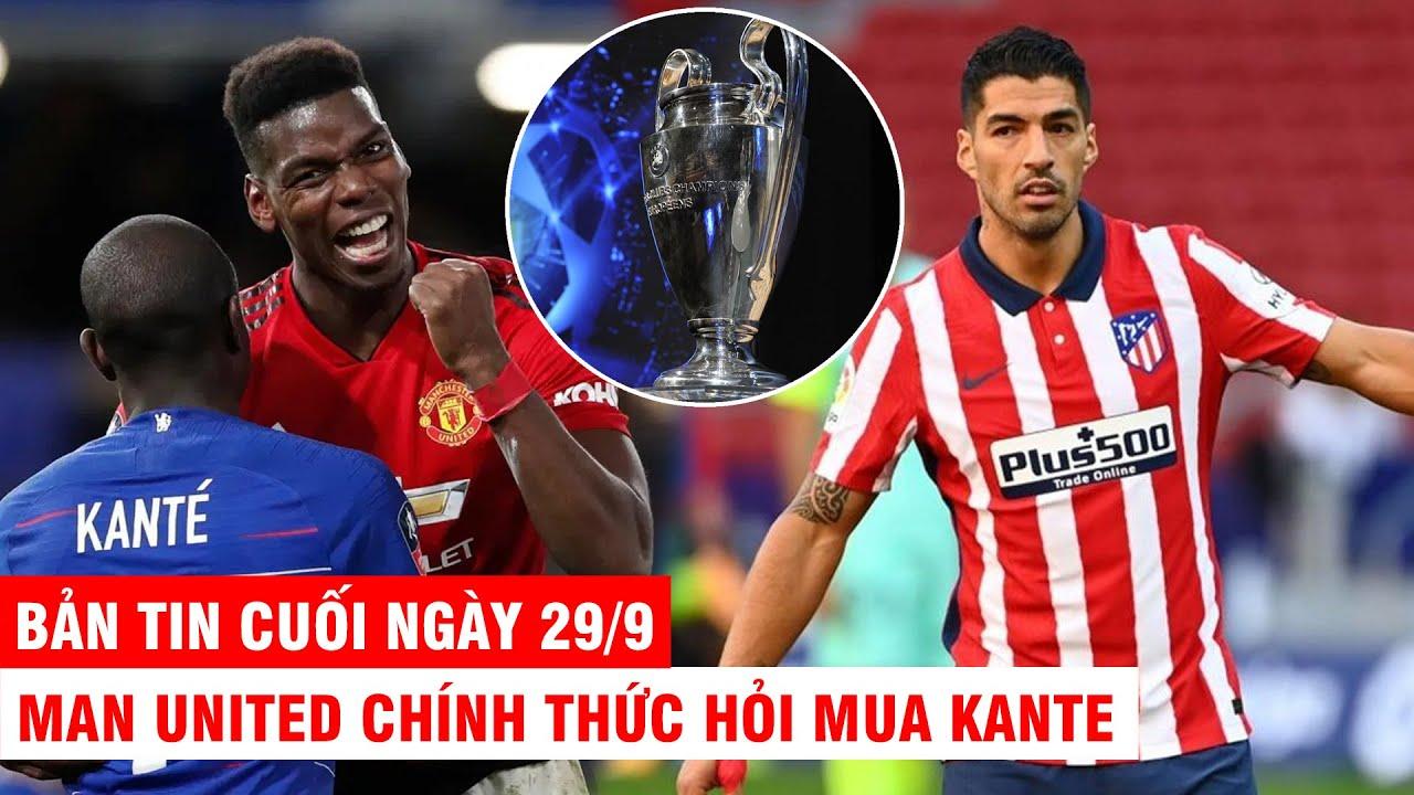 BẢN TIN CUỐI NGÀY 29/9 |MU chính thức hỏi mua Kante– Suarez sẽ vô địch Champions League với Atletico