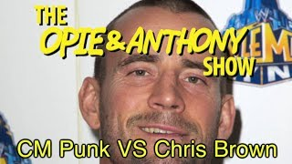 Opie & Anthony: CM Punk Vs Chris Brown (02/22/12)