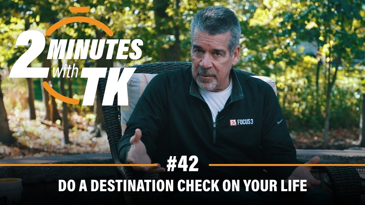 2 Minutes with TK #42: Do a Destination Check on Your Life