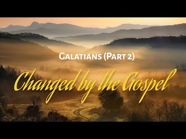 Galatians - Part 2: Changed by the Gospel
