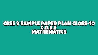 CBSE 9 SAMPLE PAPER PLAN/CLASS-10,CBSE MATHEMATICS