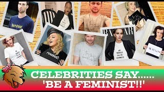 CELEBRITIES SAY 'BE A FEMINIST!!'