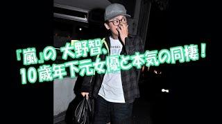 嵐の 大野智、10歳年下の 元女優と 本気の同棲! 【関連動画】 ・【画像...