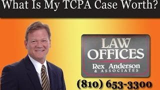 What Is My TCPA Case Worth? - TCPA Michigan FAQs - Rex Anderson PC
