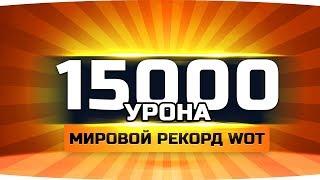МИРОВОЙ РЕКОРД WOT ● Набил 15.000 Урона ● Лучший Бой За Всю Историю