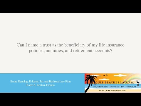 Can I name a trust as the beneficiary of my life insurance policies, annuities, and retirement...