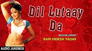 DIL LUTAAY DA | BHOJPURI LOKGEET AUDIO SONGS JUKEBOX | SINGER - RAM VRIKSH YADAV | HAMAARBHOJPURI