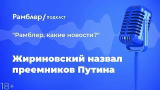 Жириновский назвал преемников Путина   «Рамблер, какие новости?» – Рамблер подкаст