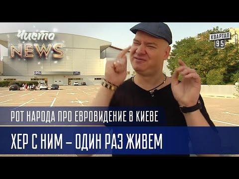 А хрен с ним - один раз живем   Рот народа про Евровидение в Киеве   Чисто News 2016