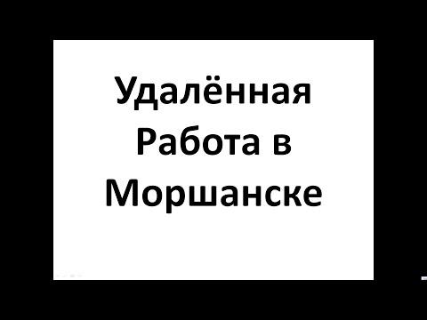 Удалённая  Работа в Моршанске  , Работа в Интернет в Моршанске