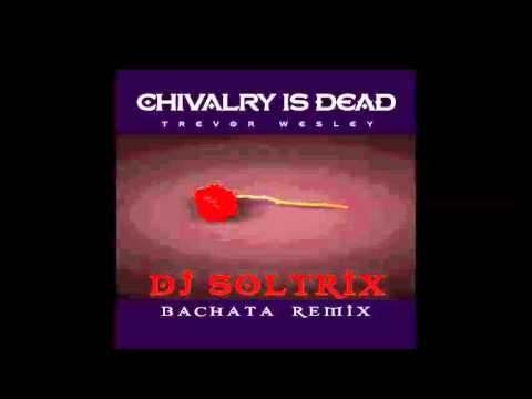 Trevor Wesley - Chivalry Is Dead (DJ Soltrix Bachata Remix)