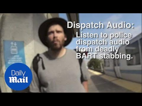 Listen to police dispatch audio from fatal BART stabbing - Daily Mail