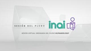 Sesión Virtual Pública Ordinaria del Pleno del INAI Correspondiente al 03 de marzo de 2021.