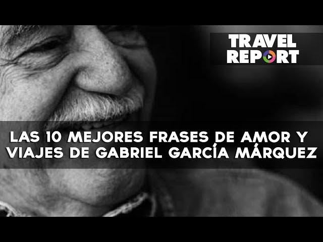 Las 10 Mejores Frases De Amor Y Viajes De Gabriel Garcia Marquez