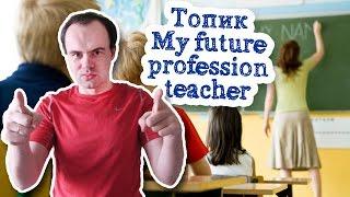 My future profession teacher топик Моя будущая профессия учитель английского English teacher