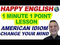 American Idiom CHANGE YOUR MIND - 1 Minute, 1 Point English Lesson