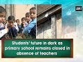 Students' future in dark as primary school remains closed in absence of teachers -