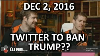 The WAN Show - Twitter Will Ban TRUMP - December 2, 2016