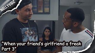 When your friend's girlfriend a freak part 3