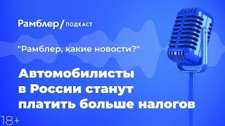 Автомобилисты в России станут платить больше налогов   «Рамблер, какие новости?» – Рамблер подкаст