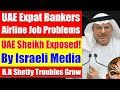 Video #4244​ - UAE Expat Bankers & Airline Jobs, Israel Media Exposes UAE Sheikh, BR Shetty Update