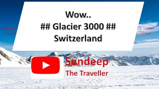 Amazingly Beautiful Glacier 3000, Switzerland 🇨🇭 with Sundeep The Traveller