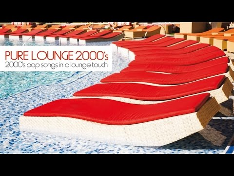 Top Lounge and Chill Out Music - Pure Lounge 2000's ( 2000's Pop Songs In A Lounge Touch )
