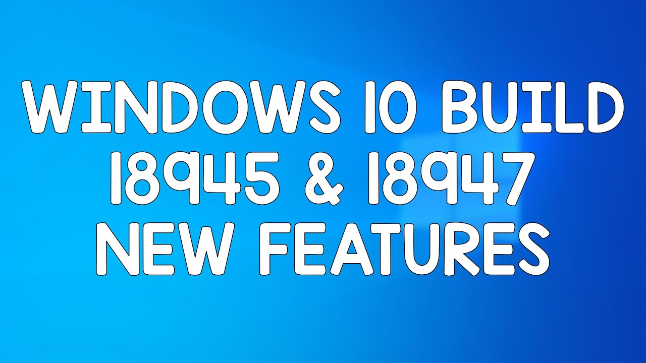 New features, changes and improvements found in Windows 10 build 18945 and  18947
