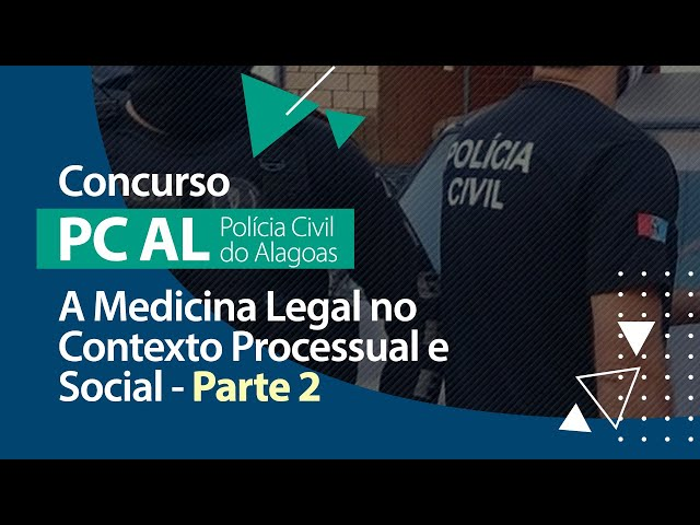 Concurso PC AL - A Medicina Legal no Contexto Processual e Social (Parte 2)