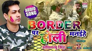 Border Par Holi Manaihe | Abhimanyu Singh | Holi Geet 2019 | AUDIO