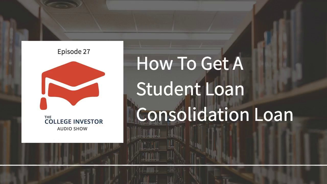 Student Loan Consolidation >> How To Get A Student Loan Consolidation Loan