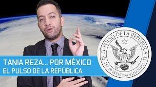 TANIA REZA... POR MÉXICO - EL PULSO DE LA REPÚBLICA
