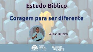 Estudo Bíblico - Coragem para ser diferente | Alex Dutra