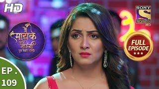 Main Maayke Chali Jaaungi Tum Dekhte Rahiyo - Ep 109 - Full Episode - 8th February, 2019