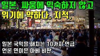 일본. 싸움에 익숙하지 않고 위기에 약하다. 지적. 일본 국익을 해치는 10가지 언급. 일본언론 연이은 아베 비판.