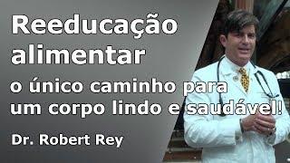 Dr. Rey - reeducação alimentar - o único caminho para um corpo bonito e saudável!