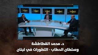 د. محمد القطاطشة وسلطان الحطاب - التطورات في لبنان