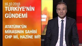 Atatürk'ün mirasının sahibi CHP mi Hazine mi? - Türkiye'nin Gündemi 16.10.2018 Salı