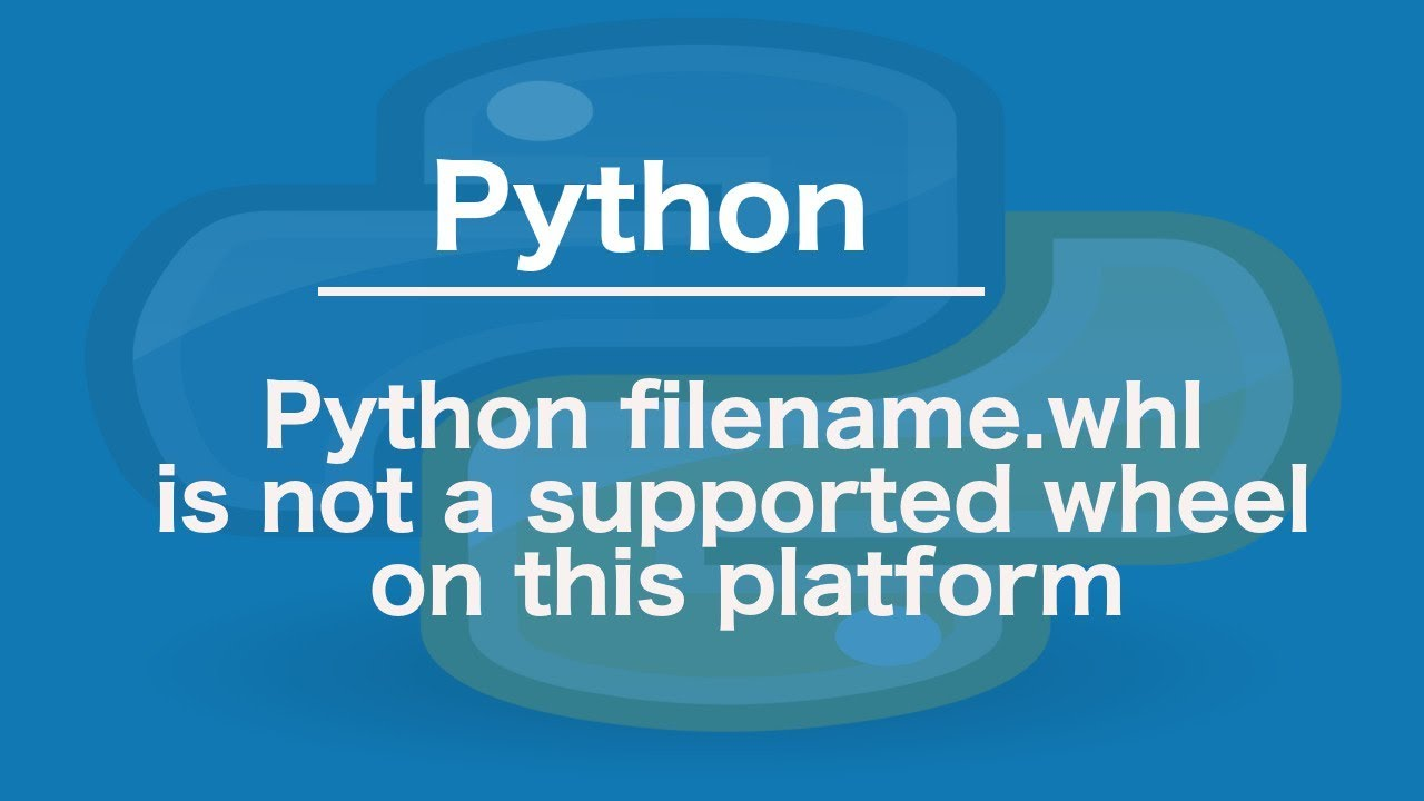 Python filename whl is not a supported wheel on this platform