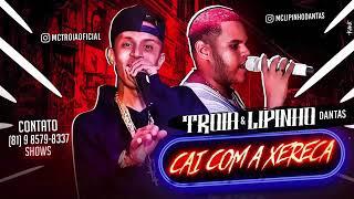 MC TROIA E LIPINHO DANTAS-CAI COM A XERECA-MUSICA NOVA 2018