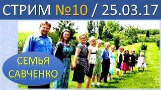 Семья Савченко. Стрим №10 (25.03.17) . Ответы на вопросы друзей и подписчиков.
