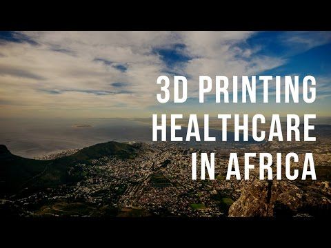 Using 3D Printing to Bring Better Healthcare to Africa