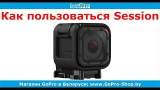 GoPro советы ► GoPro Hero4 Session как пользоваться? ◄ gopro-shop.by