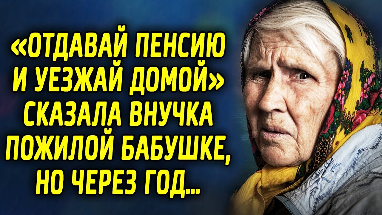 «Отдавай пенсию и уезжай домой» сказала внучка пожилой бабушке, но через год…