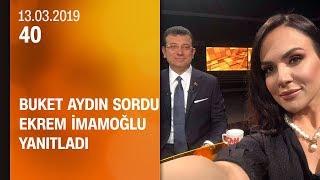 Buket Aydın 40'ta sordu, Ekrem İmamoğlu yanıtladı - 13.03.2019 Çarşamba
