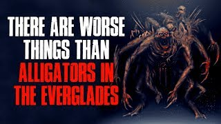 """There Are Worse Things Than Alligators In The Everglades"" Creepypasta"