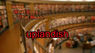 What does uplandish mean?